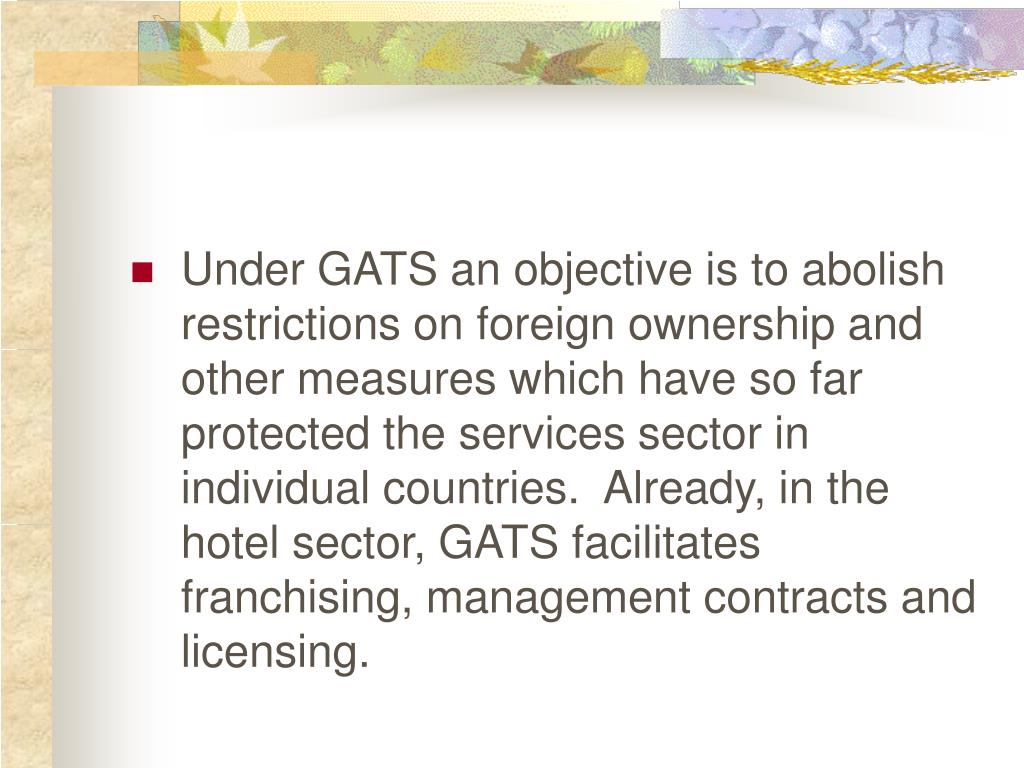 Under GATS an objective is to abolish restrictions on foreign ownership and other measures which have so far protected the services sector in individual countries.  Already, in the hotel sector, GATS facilitates franchising, management contracts and licensing.