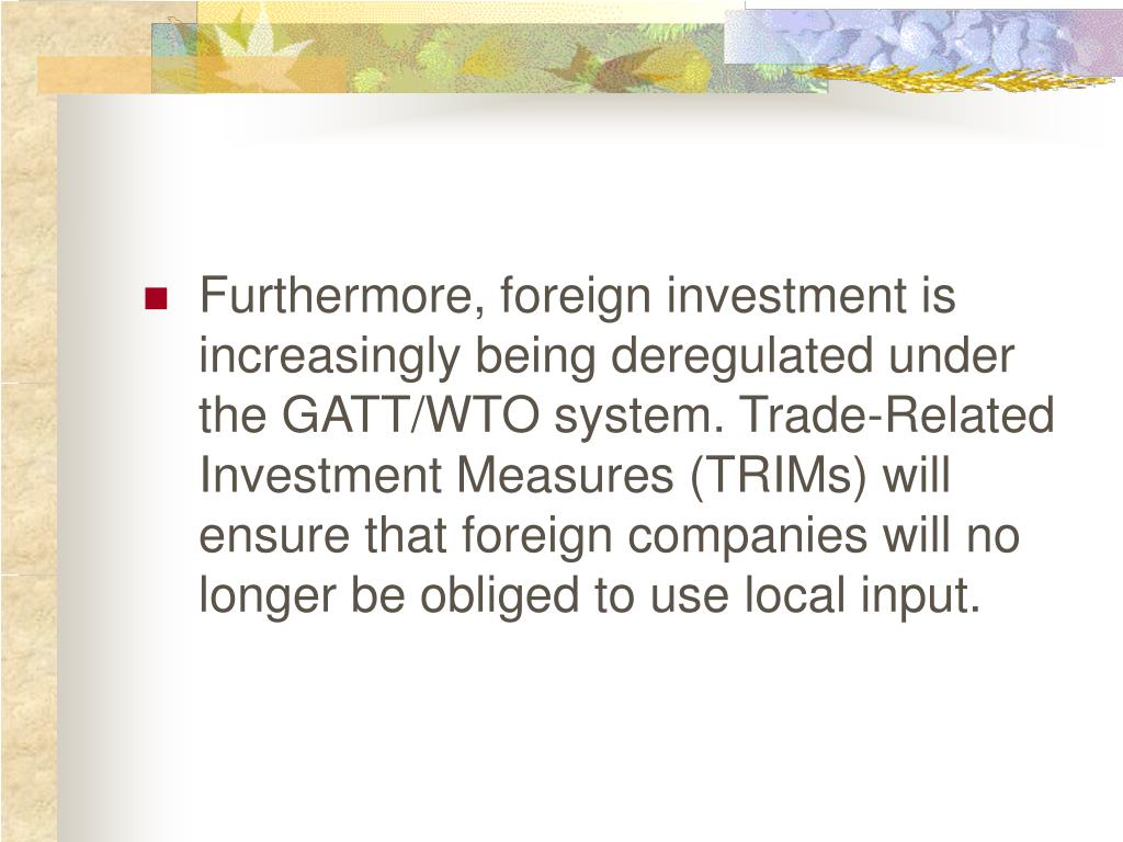 Furthermore, foreign investment is increasingly being deregulated under the GATT/WTO system. Trade-Related Investment Measures (TRIMs) will ensure that foreign companies will no longer be obliged to use local input.