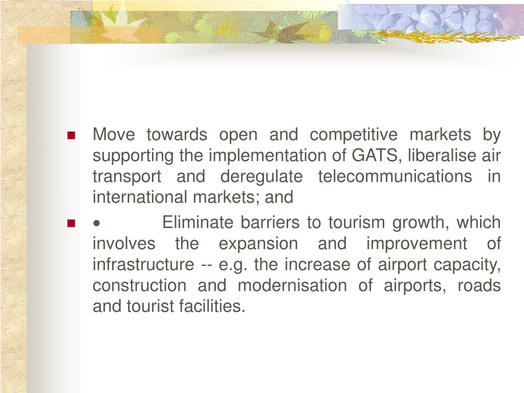 Move towards open and competitive markets by supporting the implementation of GATS, liberalise air transport and deregulate telecommunications in international markets; and
