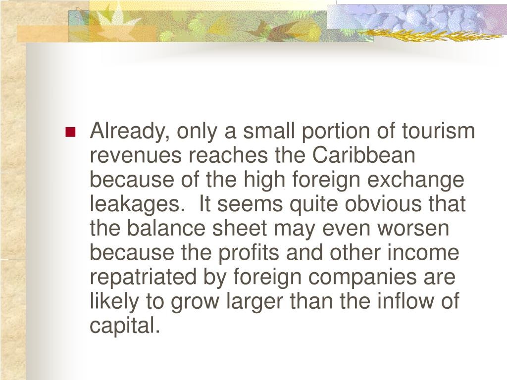 Already, only a small portion of tourism revenues reaches the Caribbean because of the high foreign exchange leakages.  It seems quite obvious that the balance sheet may even worsen because the profits and other income repatriated by foreign companies are likely to grow larger than the inflow of capital.