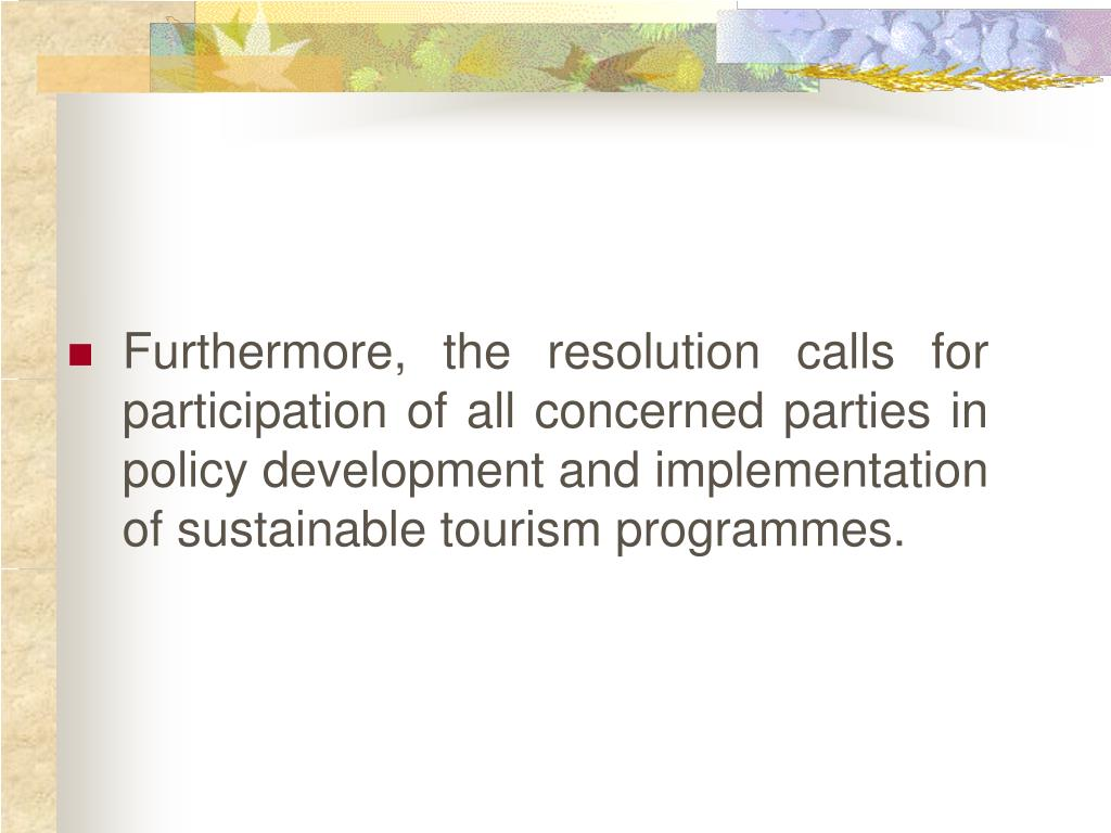 Furthermore, the resolution calls for participation of all concerned parties in policy development and implementation of sustainable tourism programmes.