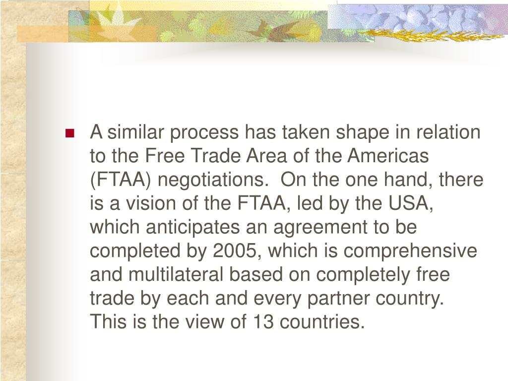 A similar process has taken shape in relation to the Free Trade Area of the Americas (FTAA) negotiations.  On the one hand, there is a vision of the FTAA, led by the USA, which anticipates an agreement to be completed by 2005, which is comprehensive and multilateral based on completely free trade by each and every partner country.  This is the view of 13 countries.
