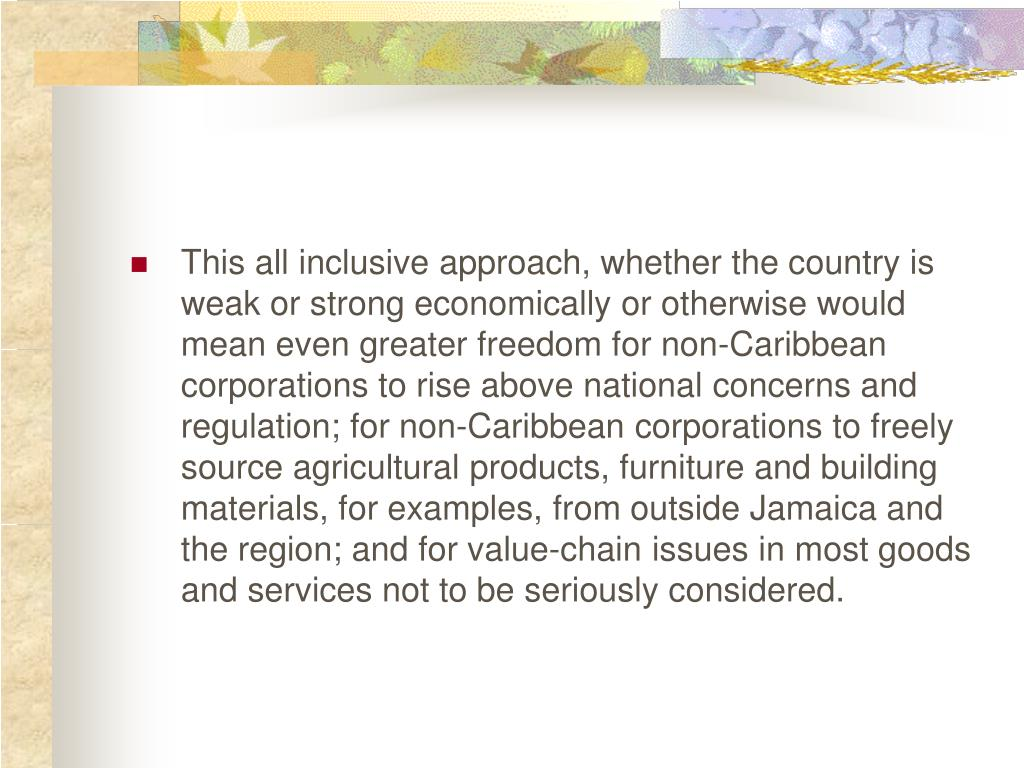 This all inclusive approach, whether the country is weak or strong economically or otherwise would mean even greater freedom for non-Caribbean corporations to rise above national concerns and regulation; for non-Caribbean corporations to freely source agricultural products, furniture and building materials, for examples, from outside Jamaica and the region; and for value-chain issues in most goods and services not to be seriously considered.