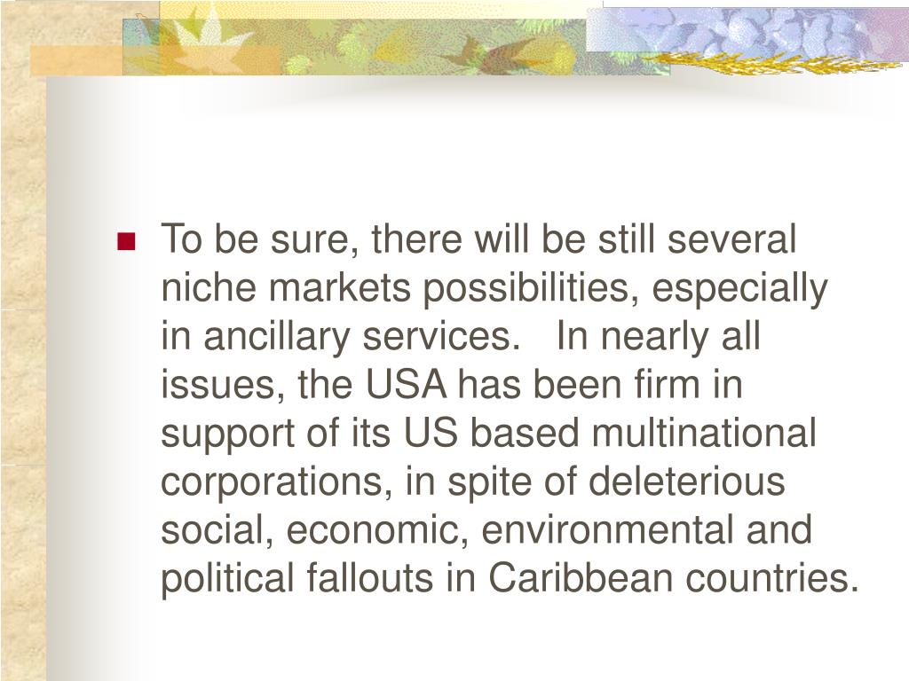 To be sure, there will be still several niche markets possibilities, especially in ancillary services.   In nearly all issues, the USA has been firm in support of its US based multinational corporations, in spite of deleterious social, economic, environmental and political fallouts in Caribbean countries.