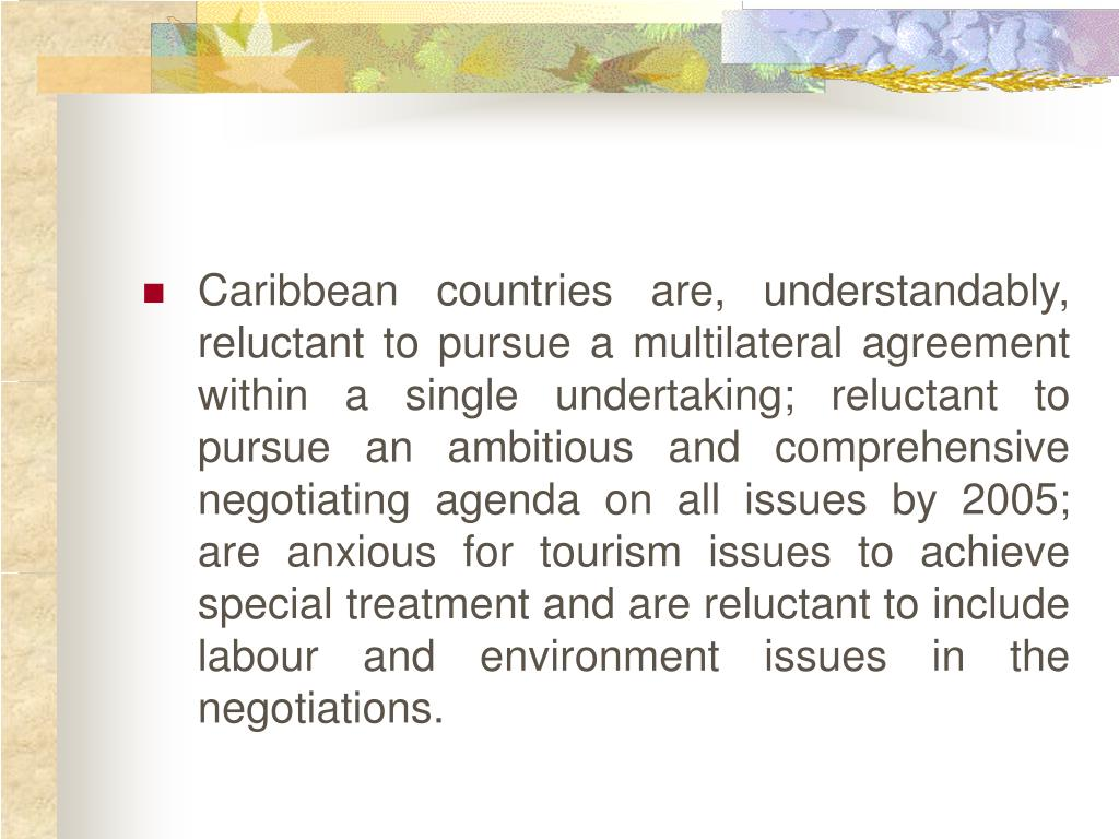 Caribbean countries are, understandably, reluctant to pursue a multilateral agreement within a single undertaking; reluctant to pursue an ambitious and comprehensive negotiating agenda on all issues by 2005; are anxious for tourism issues to achieve special treatment and are reluctant to include labour and environment issues in the negotiations.