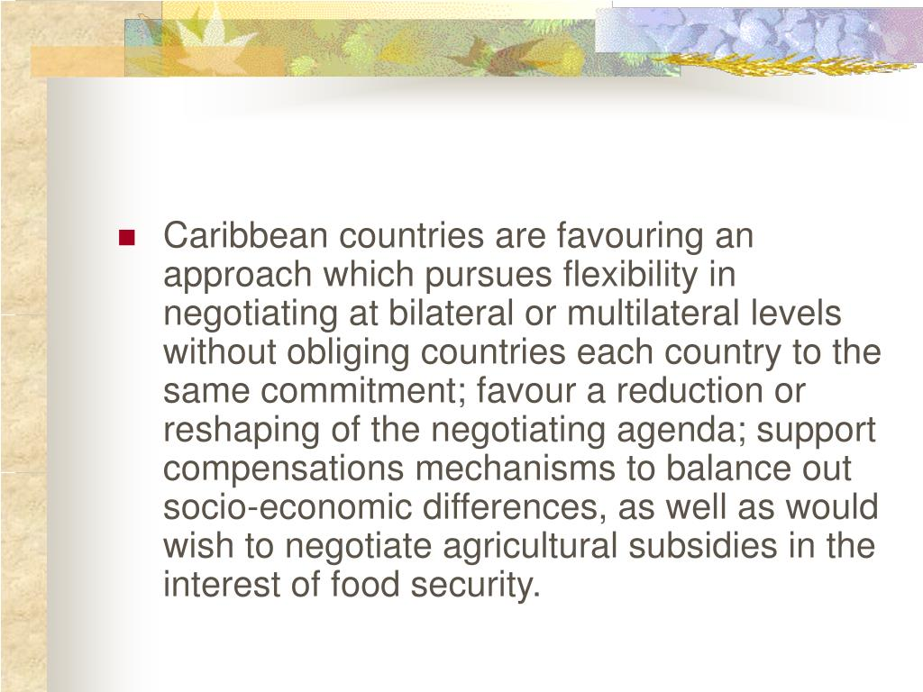 Caribbean countries are favouring an approach which pursues flexibility in negotiating at bilateral or multilateral levels without obliging countries each country to the same commitment; favour a reduction or reshaping of the negotiating agenda; support compensations mechanisms to balance out socio-economic differences, as well as would wish to negotiate agricultural subsidies in the interest of food security.