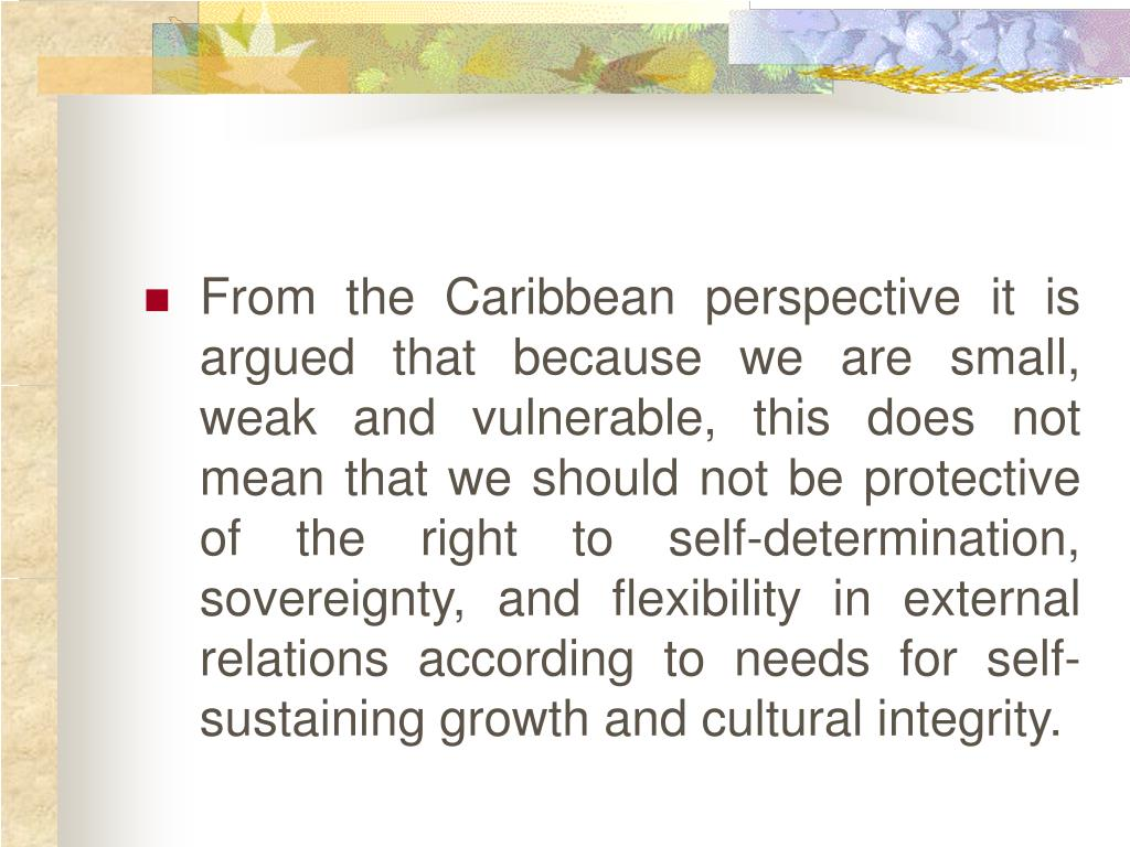 From the Caribbean perspective it is argued that because we are small, weak and vulnerable, this does not mean that we should not be protective of the right to self-determination, sovereignty, and flexibility in external relations according to needs for self-sustaining growth and cultural integrity.