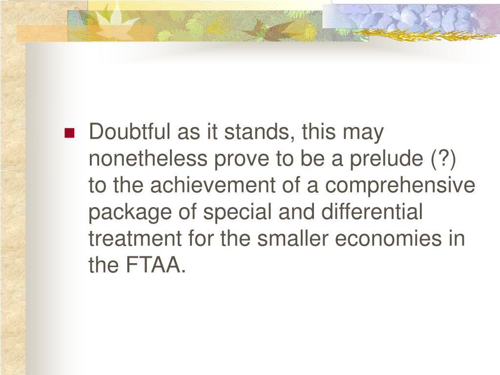 Doubtful as it stands, this may nonetheless prove to be a prelude (?) to the achievement of a comprehensive package of special and differential treatment for the smaller economies in the FTAA.
