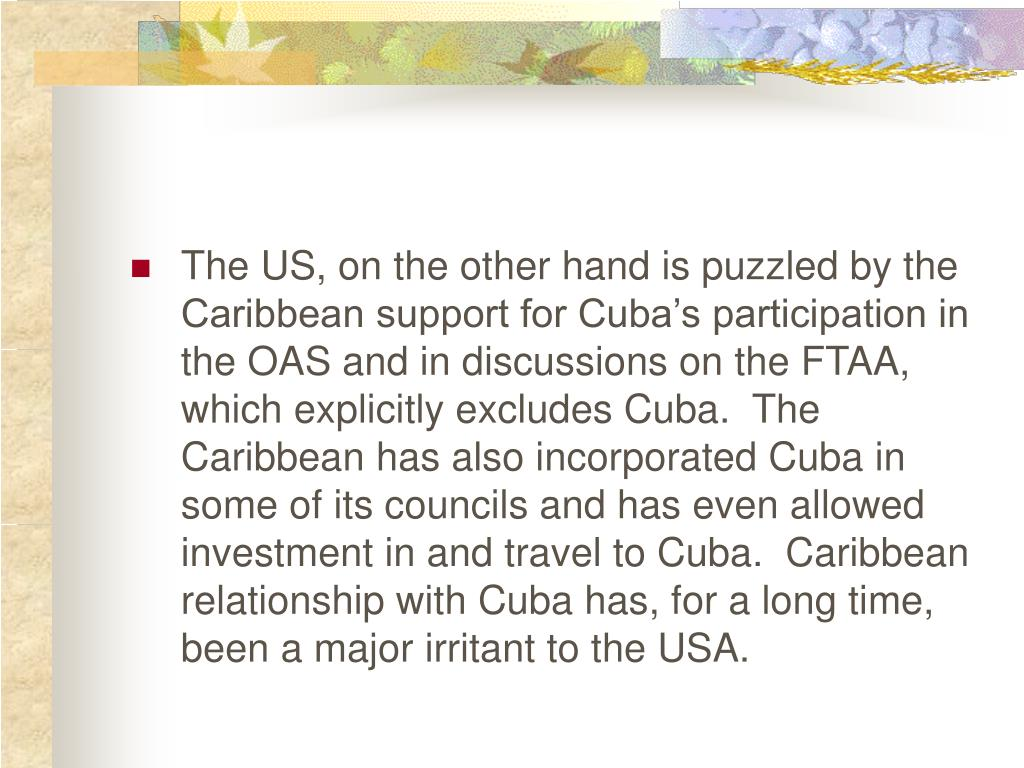 The US, on the other hand is puzzled by the Caribbean support for Cuba's participation in the OAS and in discussions on the FTAA, which explicitly excludes Cuba.  The Caribbean has also incorporated Cuba in some of its councils and has even allowed investment in and travel to Cuba.  Caribbean relationship with Cuba has, for a long time, been a major irritant to the USA.