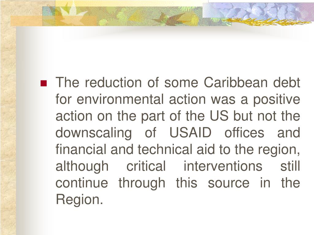 The reduction of some Caribbean debt for environmental action was a positive action on the part of the US but not the downscaling of USAID offices and financial and technical aid to the region, although critical interventions still continue through this source in the Region.