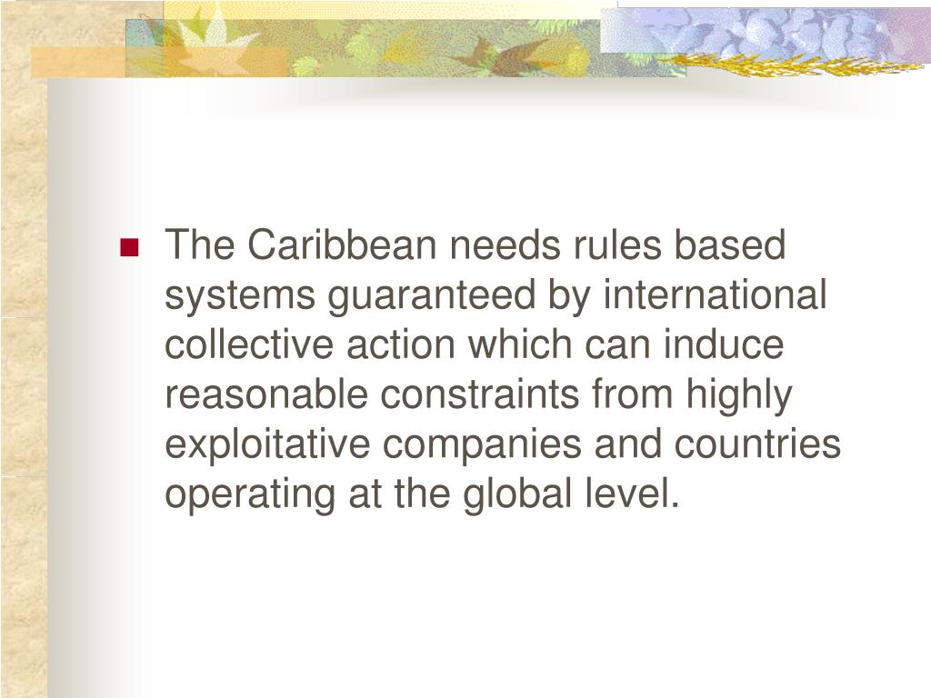 The Caribbean needs rules based systems guaranteed by international collective action which can induce reasonable constraints from highly exploitative companies and countries operating at the global level.