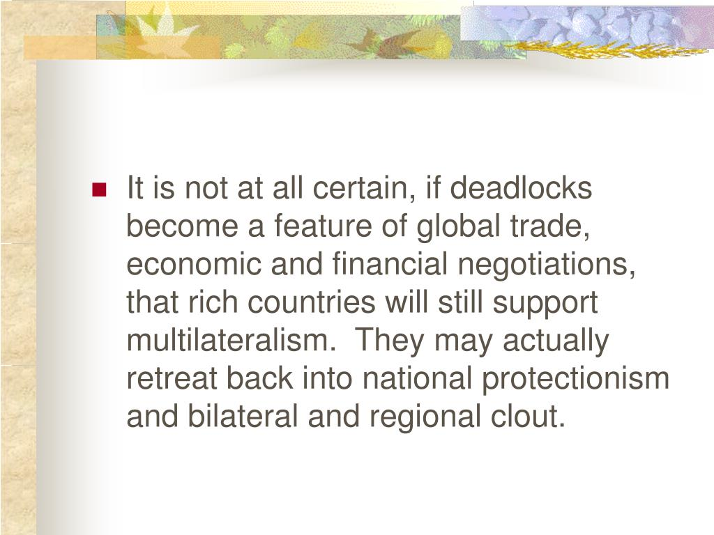 It is not at all certain, if deadlocks become a feature of global trade, economic and financial negotiations, that rich countries will still support multilateralism.  They may actually retreat back into national protectionism and bilateral and regional clout.