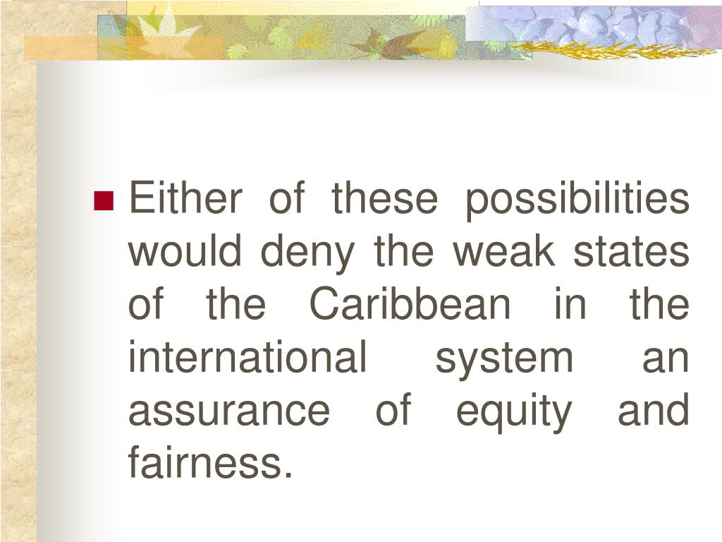 Either of these possibilities would deny the weak states of the Caribbean in the international system an assurance of equity and fairness.