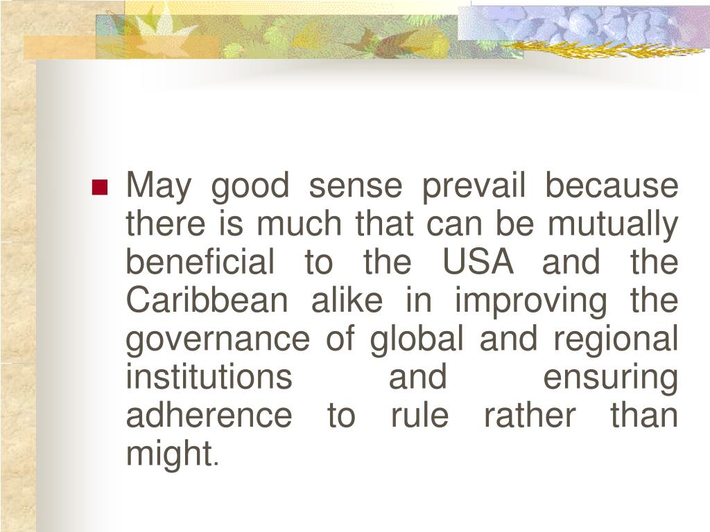 May good sense prevail because there is much that can be mutually beneficial to the USA and the Caribbean alike in improving the governance of global and regional institutions and ensuring adherence to rule rather than might
