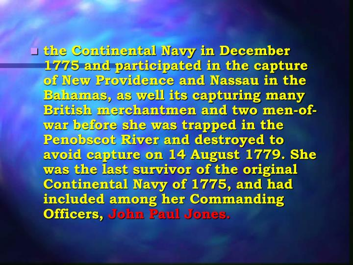 the Continental Navy in December 1775 and participated in the capture of New Providence and Nassau in the Bahamas, as well its capturing many British merchantmen and two men-of-war before she was trapped in the Penobscot River and destroyed to avoid capture on 14 August 1779. She was the last survivor of the original Continental Navy of 1775, and had included among her Commanding Officers,