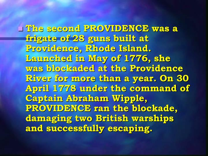 The second PROVIDENCE was a frigate of 28 guns built at Providence, Rhode Island. Launched in May of 1776, she was blockaded at the Providence River for more than a year. On 30 April 1778 under the command of Captain Abraham Wipple, PROVIDENCE ran the blockade, damaging two British warships and successfully escaping.