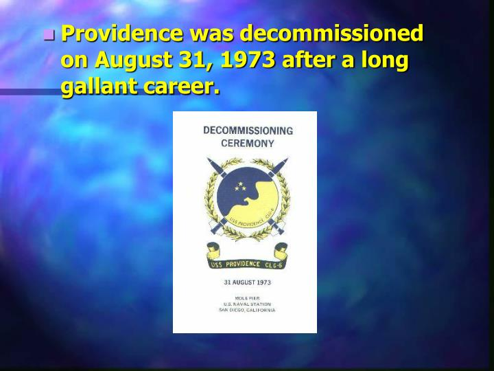 Providence was decommissioned on August 31, 1973 after a long gallant career.