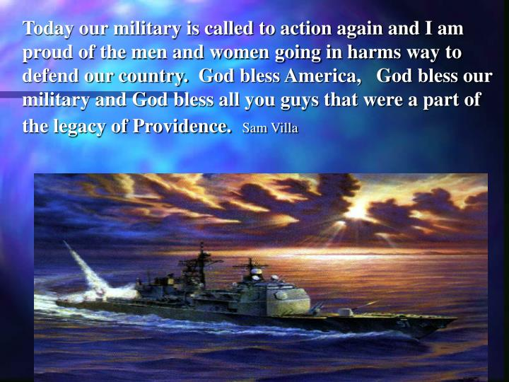Today our military is called to action again and I am proud of the men and women going in harms way to defend our country. God bless America,   God bless our military and God bless all you guys that were a part of the legacy of Providence.
