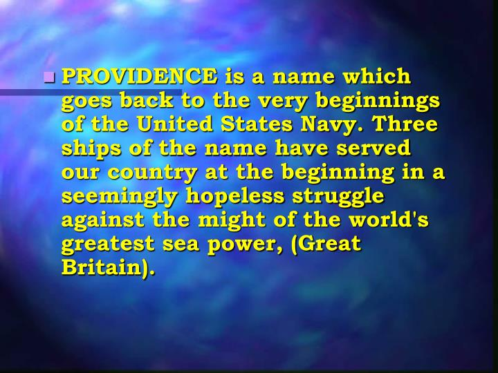 PROVIDENCE is a name which goes back to the very beginnings of the United States Navy. Three ships of the name have served our country at the beginning in a seemingly hopeless struggle against the might of the world's greatest sea power, (Great Britain).