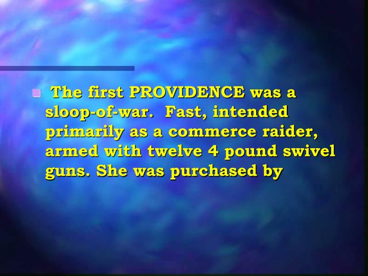 The first PROVIDENCE was a sloop-of-war. Fast, intended primarily as a commerce raider, armed with twelve 4 pound swivel guns. She was purchased by