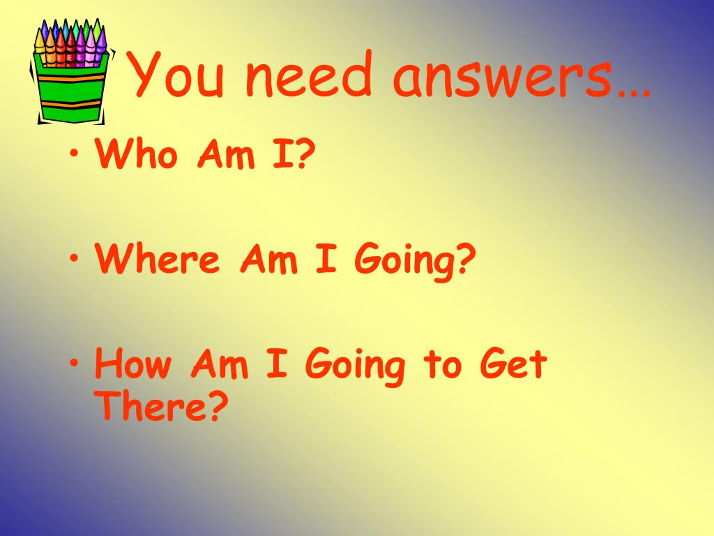 You need answers…
