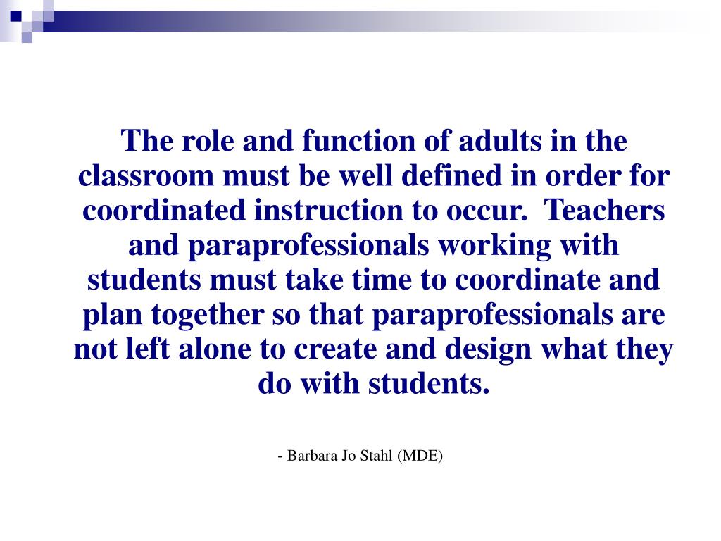 The role and function of adults in the classroom must be well defined in order for coordinated instruction to occur.  Teachers and paraprofessionals working with students must take time to coordinate and plan together so that paraprofessionals are not left alone to create and design what they do with students.