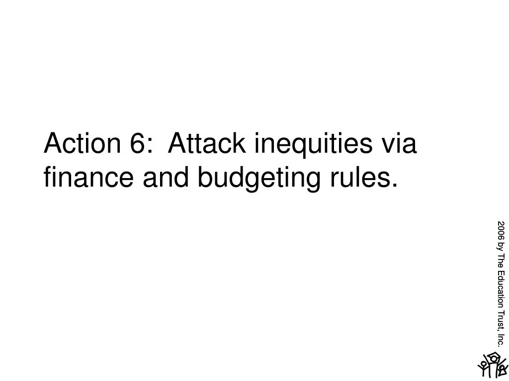 Action 6:  Attack inequities via finance and budgeting rules.