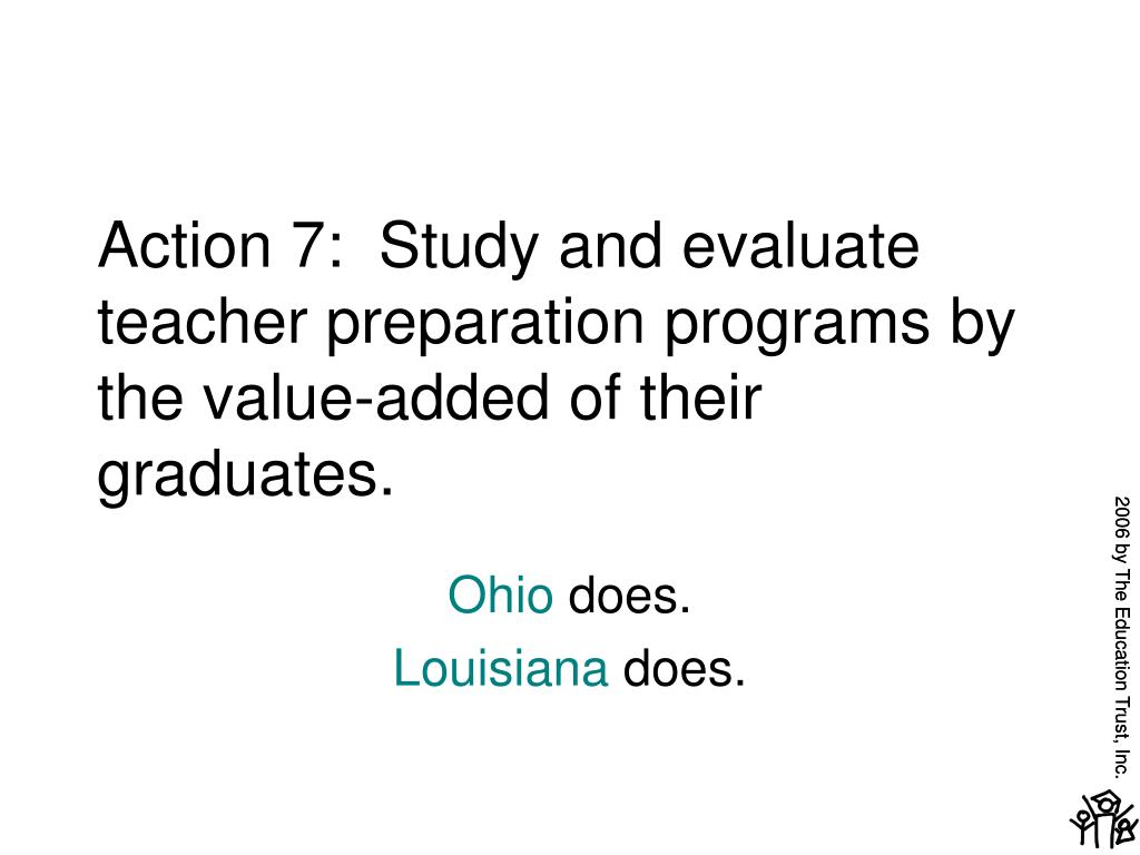 Action 7:  Study and evaluate teacher preparation programs by the value-added of their graduates.