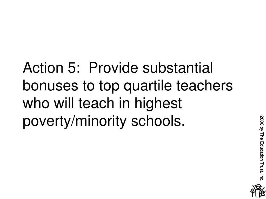 Action 5:  Provide substantial bonuses to top quartile teachers who will teach in highest poverty/minority schools.