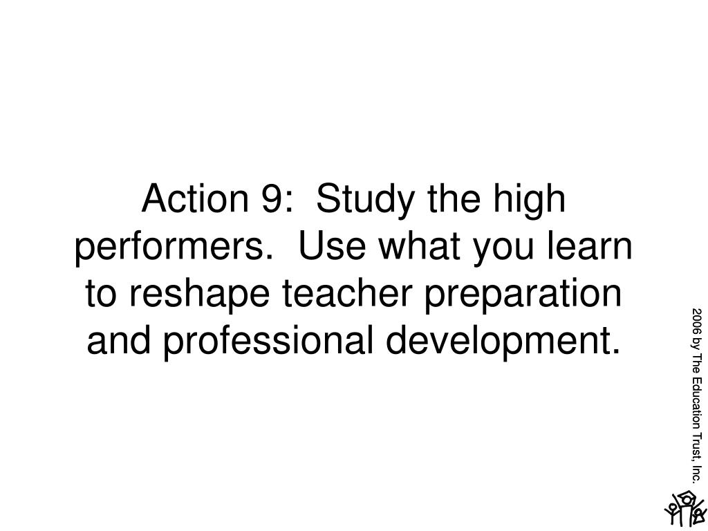 Action 9:  Study the high performers.  Use what you learn to reshape teacher preparation and professional development.