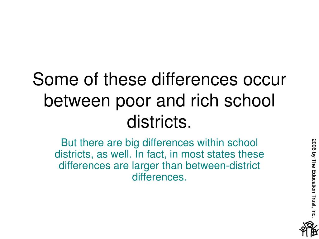 Some of these differences occur between poor and rich school districts.
