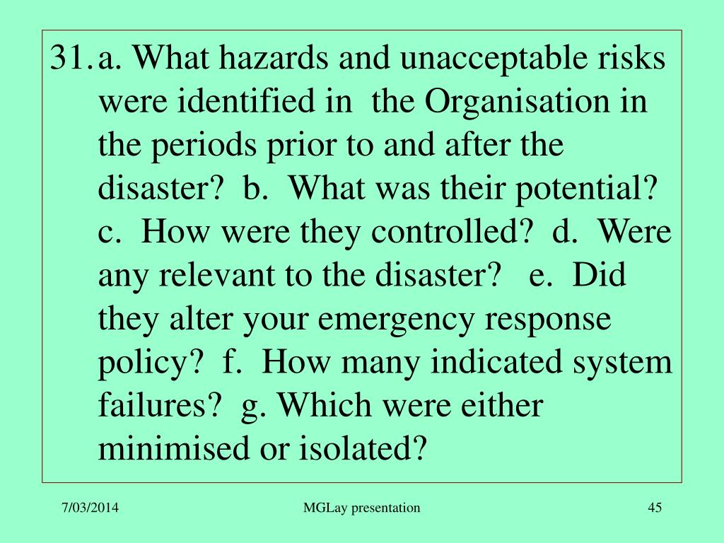 a. What hazards and unacceptable risks were identified in  the Organisation in the periods prior to and after the disaster?  b.  What was their potential?  c.  How were they controlled?  d.  Were any relevant to the disaster?   e.  Did they alter your emergency response policy?  f.  How many indicated system failures?  g. Which were either minimised or isolated?