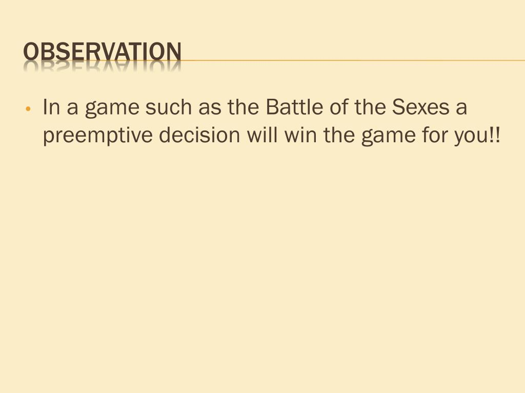 In a game such as the Battle of the Sexes a preemptive decision will win the game for you!!