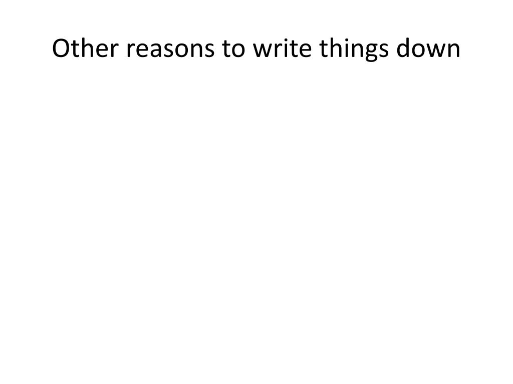 Other reasons to write things down