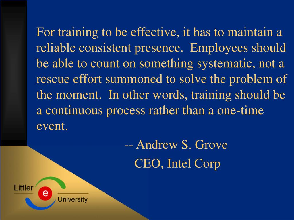 For training to be effective, it has to maintain a reliable consistent presence.  Employees should be able to count on something systematic, not a rescue effort summoned to solve the problem of the moment.  In other words, training should be a continuous process rather than a one-time event.