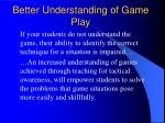 better understanding of game play