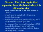 serum the clear liquid that separates from the blood when it is allowed to clot