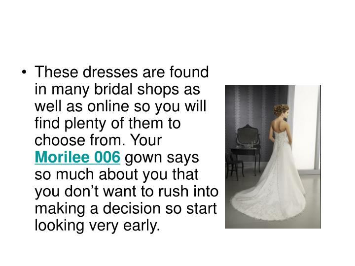 These dresses are found in many bridal shops as well as online so you will find plenty of them to ch...