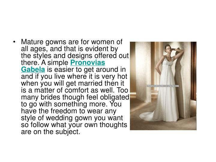 Mature gowns are for women of all ages, and that is evident by the styles and designs offered out th...
