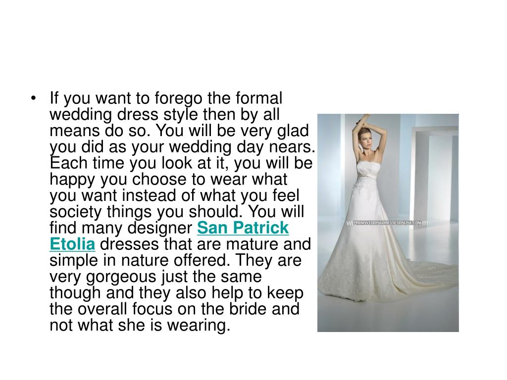 If you want to forego the formal wedding dress style then by all means do so. You will be very glad you did as your wedding day nears. Each time you look at it, you will be happy you choose to wear what you want instead of what you feel society things you should. You will find many designer