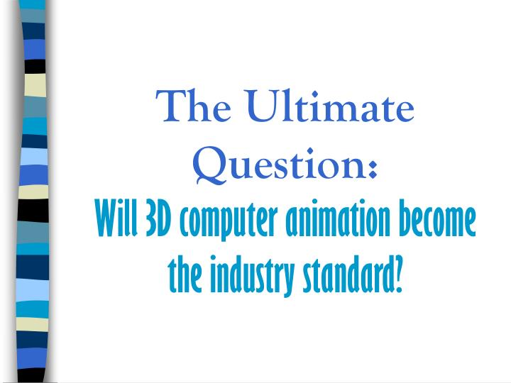 The ultimate question will 3d computer animation become the industry standard