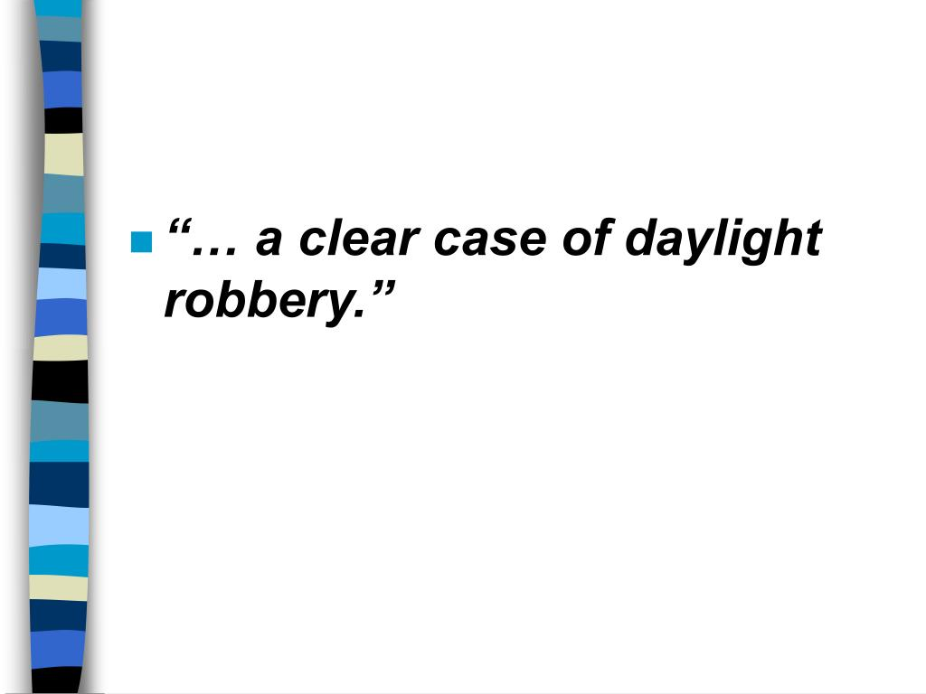 """… a clear case of daylight robbery."""