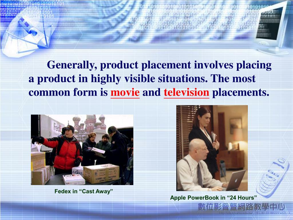 Generally, product placement involves placing a product in highly visible situations. The most common form is
