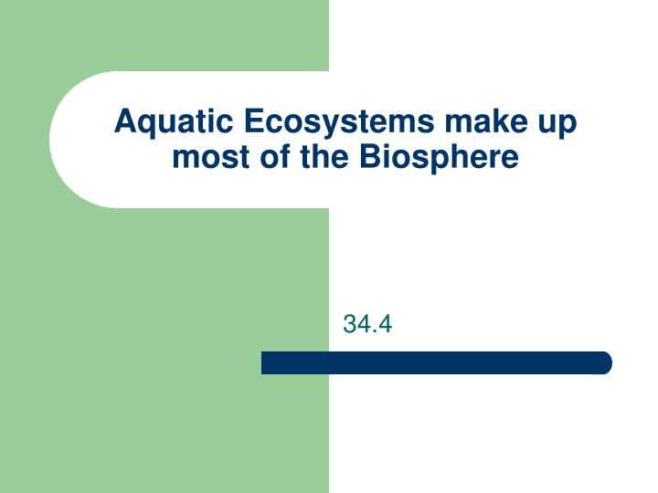 aquatic ecosystems make up most of the biosphere n.