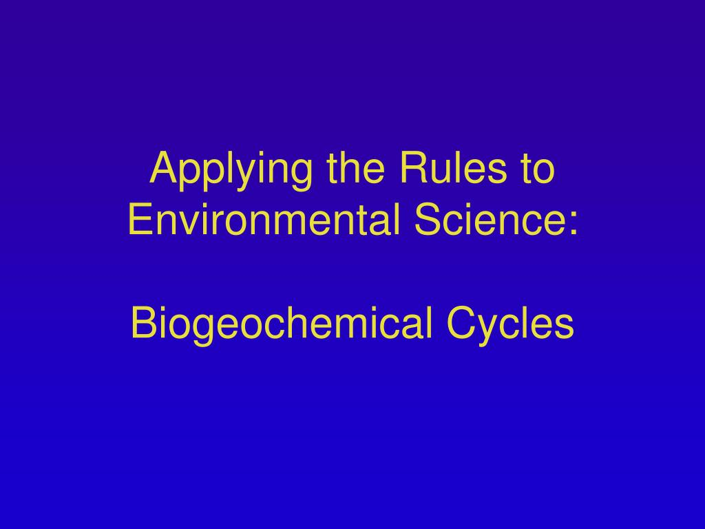 applying the rules to environmental science biogeochemical cycles l.