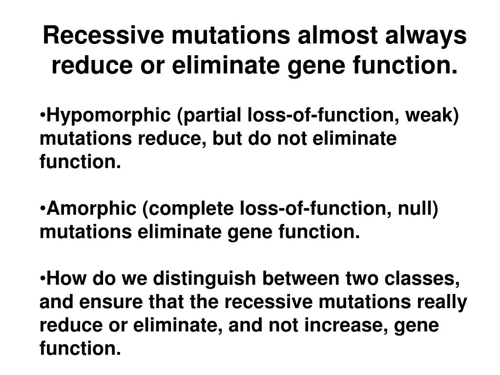 Recessive mutations almost always reduce or eliminate gene function.