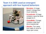 team 4 in 2005 used an emergent approach with four layered behaviors