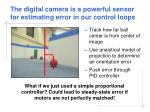 the digital camera is a powerful sensor for estimating error in our control loops81