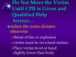 do not move the victim until cpr is given and qualified help arrives