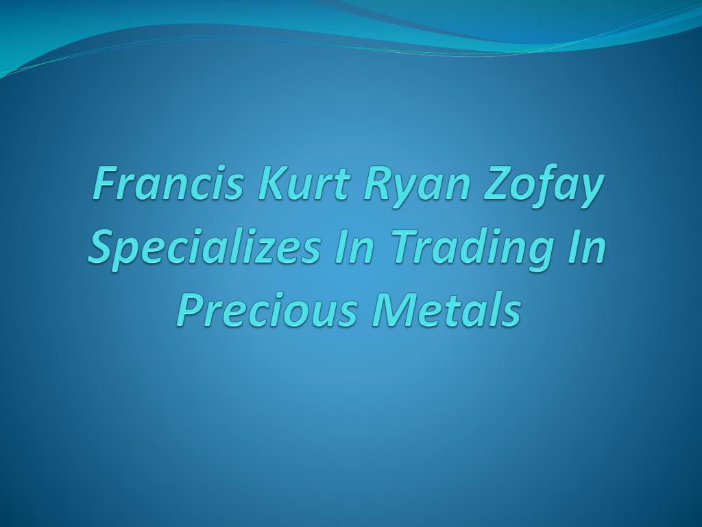 francis kurt ryan zofay specializes in trading in precious metals l.